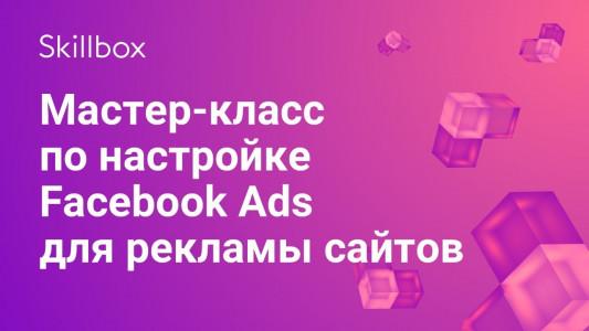 Мастер-класс по настройке Facebook Ads для рекламы сайтов