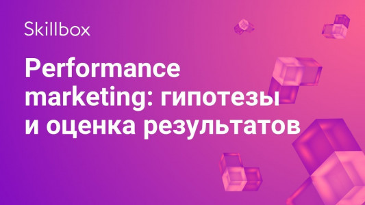 Performance marketing: гипотезы и оценка результатов