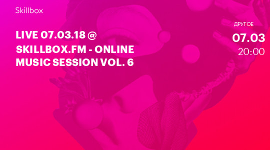 LIVE 07.03.18 @ Skillbox.FM - Online Music Session Vol. 6